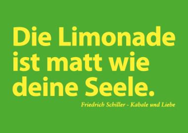 Die Limonade ist matt wie deine Seele.